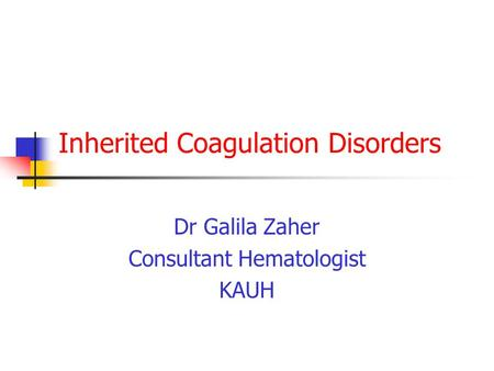 Inherited Coagulation Disorders Dr Galila Zaher Consultant Hematologist KAUH.