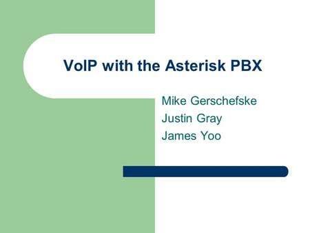 VoIP with the Asterisk PBX Mike Gerschefske Justin Gray James Yoo.