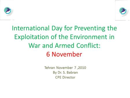 International Day for Preventing the Exploitation of the Environment in War and Armed Conflict: 6 November Tehran November 7,2010 By Dr. S. Babran CPE.