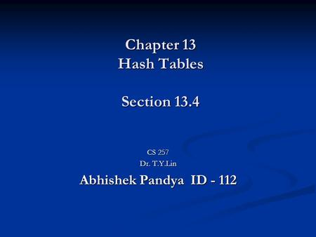Chapter 13 Hash Tables Section 13.4 CS 257 Dr. T.Y.Lin Abhishek Pandya ID - 112.