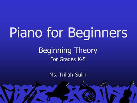 Piano for Beginners Beginning Theory For Grades K-5 Ms. Trillah Sulin.