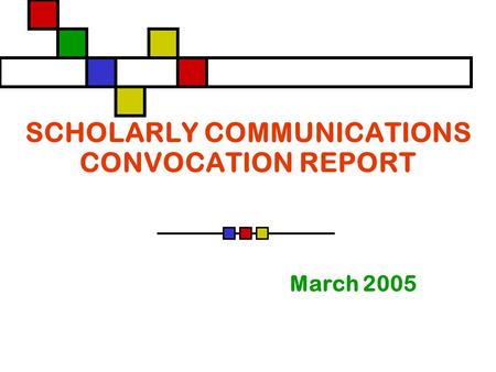 SCHOLARLY COMMUNICATIONS CONVOCATION REPORT March 2005.