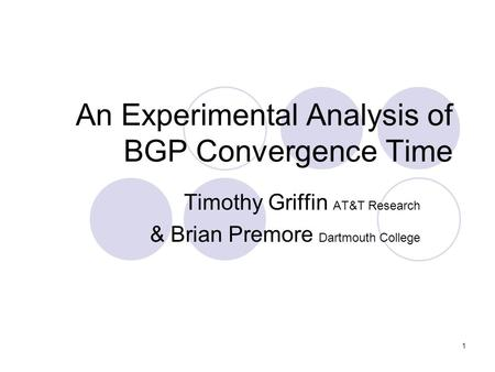 1 An Experimental Analysis of BGP Convergence Time Timothy Griffin AT&T Research & Brian Premore Dartmouth College.