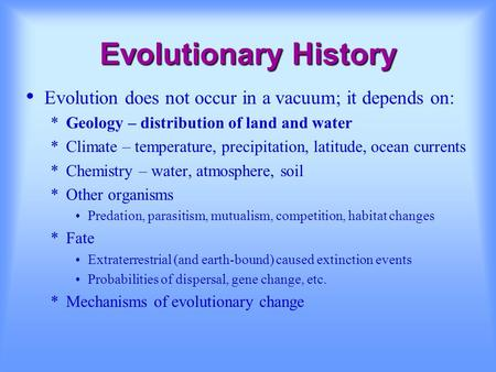 Evolutionary History Evolution does not occur in a vacuum; it depends on: *Geology – distribution of land and water *Climate – temperature, precipitation,
