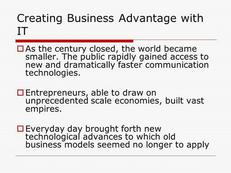 Creating Business Advantage with IT  As the century closed, the world became smaller. The public rapidly gained access to new and dramatically faster.
