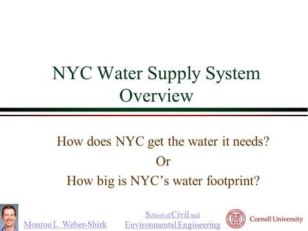 Monroe L. Weber-Shirk S chool of Civil and Environmental Engineering NYC Water Supply System Overview How does NYC get the water it needs? Or How big is.