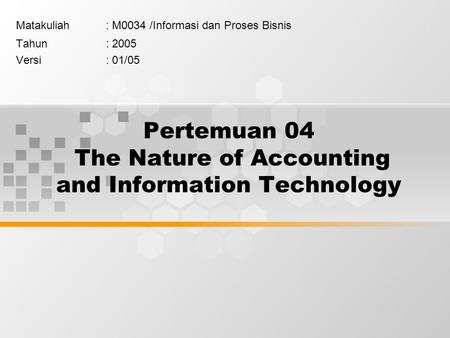 Pertemuan 04 The Nature of Accounting and Information Technology Matakuliah: M0034 /Informasi dan Proses Bisnis Tahun: 2005 Versi: 01/05.