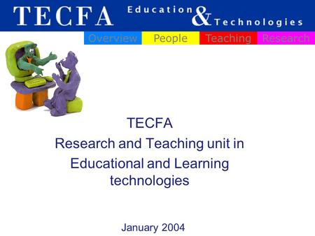 TECFA Research and Teaching unit in Educational and Learning technologies OverviewPeopleTeachingResearch January 2004.