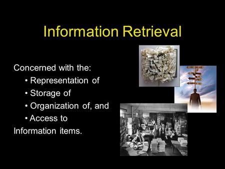 Information Retrieval Concerned with the: Representation of Storage of Organization of, and Access to Information items.