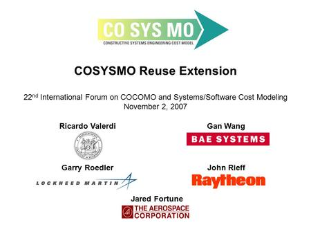 COSYSMO Reuse Extension 22 nd International Forum on COCOMO and Systems/Software Cost Modeling November 2, 2007 Ricardo ValerdiGan Wang Garry RoedlerJohn.