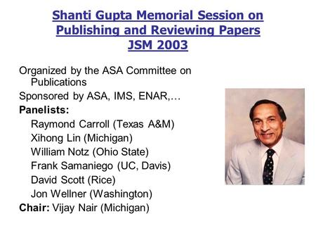 Shanti Gupta Memorial Session on Publishing and Reviewing Papers JSM 2003 Organized by the ASA Committee on Publications Sponsored by ASA, IMS, ENAR,…