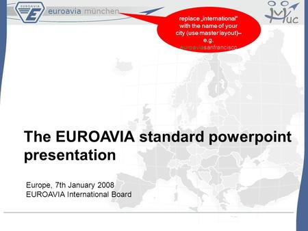 "Euroavia münchen replace ""international"" with the name of your city (use master layout)– e.g. euroaviasanfrancisco The EUROAVIA standard powerpoint presentation."