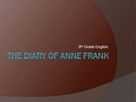 8 th Grade English. About Anne Frank  Born in Frankfurt, Germany, on June 12, 1929.  She was involved in the events that led to World War II and the.