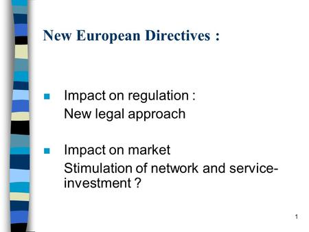 1 New European Directives : n Impact on regulation : New legal approach n Impact on market Stimulation of network and service- investment ?