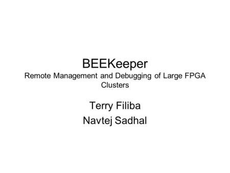 BEEKeeper Remote Management and Debugging of Large FPGA Clusters Terry Filiba Navtej Sadhal.