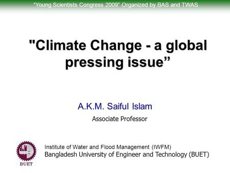 "Climate Change - a global pressing issue"" A.K.M. Saiful Islam Associate Professor Institute of Water and Flood Management (IWFM) Bangladesh University."