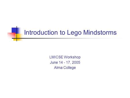 Introduction to Lego Mindstorms LMICSE Workshop June 14 - 17, 2005 Alma College.