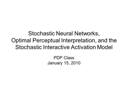 Stochastic Neural Networks, Optimal Perceptual Interpretation, and the Stochastic Interactive Activation Model PDP Class January 15, 2010.
