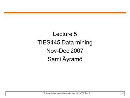 These slides are additional material for TIES4451 Lecture 5 TIES445 Data mining Nov-Dec 2007 Sami Äyrämö.