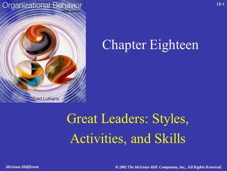McGraw-Hill/Irwin © 2002 The McGraw-Hill Companies, Inc., All Rights Reserved. 18-1 Chapter Eighteen Great Leaders: Styles, Activities, and Skills.