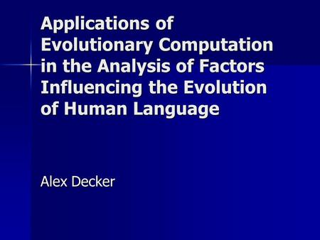 Applications of Evolutionary Computation in the Analysis of Factors Influencing the Evolution of Human Language Alex Decker.