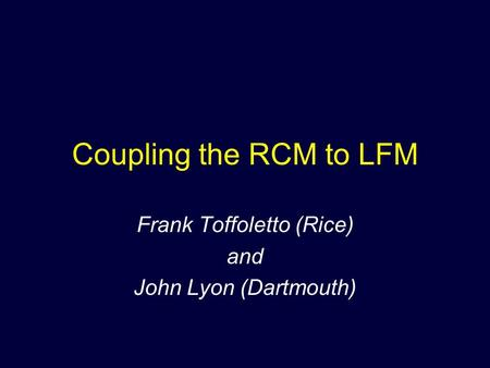Coupling the RCM to LFM Frank Toffoletto (Rice) and John Lyon (Dartmouth)