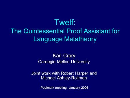 Twelf: The Quintessential Proof Assistant for Language Metatheory Karl Crary Carnegie Mellon University Joint work with Robert Harper and Michael Ashley-Rollman.