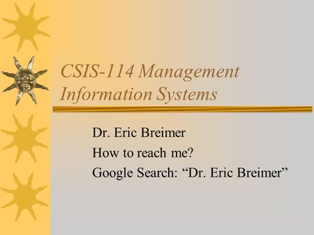 "CSIS-114 Management Information Systems Dr. Eric Breimer How to reach me? Google Search: ""Dr. Eric Breimer"""
