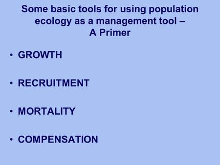 Some basic tools for using population ecology as a management tool – A Primer GROWTH RECRUITMENT MORTALITY COMPENSATION.