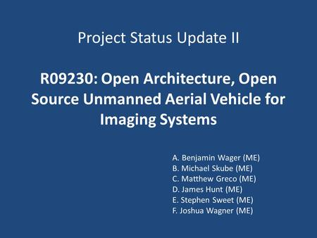 Project Status Update II R09230: Open Architecture, Open Source Unmanned Aerial Vehicle for Imaging Systems A. Benjamin Wager (ME) B. Michael Skube (ME)