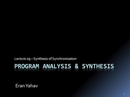 1 Lecture 09 – Synthesis of Synchronization Eran Yahav.