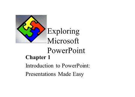 Exploring Microsoft PowerPoint Chapter 1 Introduction to PowerPoint: Presentations Made Easy.