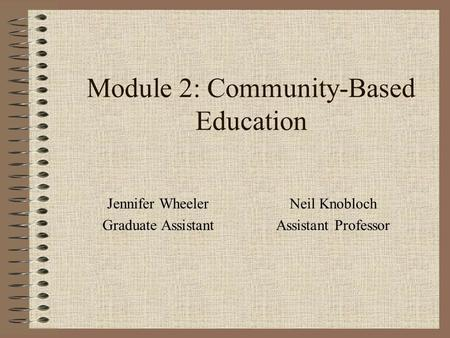 Module 2: Community-Based Education Jennifer Wheeler Graduate Assistant Neil Knobloch Assistant Professor.
