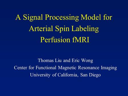 A Signal Processing Model for Arterial Spin Labeling Perfusion fMRI Thomas Liu and Eric Wong Center for Functional Magnetic Resonance Imaging University.