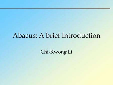 Abacus: A brief Introduction Chi-Kwong Li. History of Chinese Abacus The abacus is called suanpan - the counting tray. It is a calculating tool for performing.