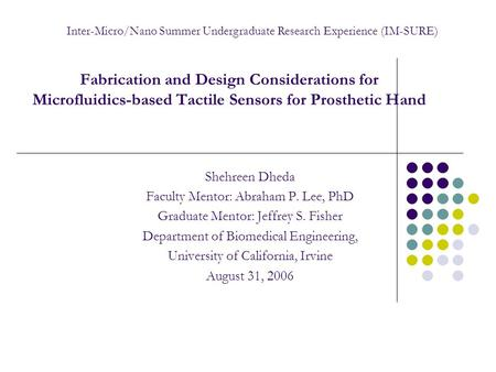 Fabrication and Design Considerations for Microfluidics-based Tactile Sensors for Prosthetic Hand Shehreen Dheda Faculty Mentor: Abraham P. Lee, PhD Graduate.