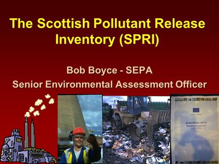 The Scottish Pollutant Release Inventory (SPRI) Bob Boyce - SEPA Senior Environmental Assessment Officer.