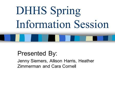 DHHS Spring Information Session Presented By: Jenny Siemers, Allison Harris, Heather Zimmerman and Cara Cornell.