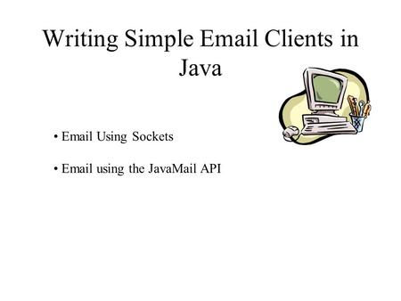 Writing Simple Email Clients in Java Email Using Sockets Email using the JavaMail API.