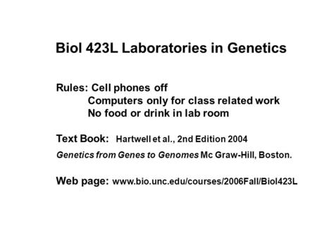 Rules: Cell phones off Computers only for class related work No food or drink in lab room Text Book: Hartwell et al., 2nd Edition 2004 Genetics from Genes.