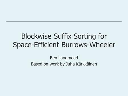 Blockwise Suffix Sorting for Space-Efficient Burrows-Wheeler Ben Langmead Based on work by Juha Kärkkäinen.