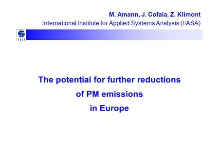 The potential for further reductions of PM emissions in Europe M. Amann, J. Cofala, Z. Klimont International Institute for Applied Systems Analysis (IIASA)