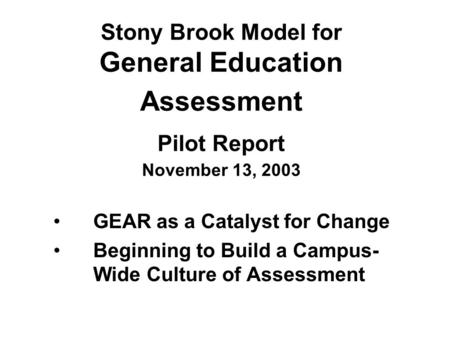 Stony Brook Model for General Education Assessment Pilot Report November 13, 2003 GEAR as a Catalyst for Change Beginning to Build a Campus- Wide Culture.