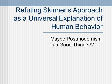 Refuting Skinner's Approach as a Universal Explanation of Human Behavior Maybe Postmodernism is a Good Thing???