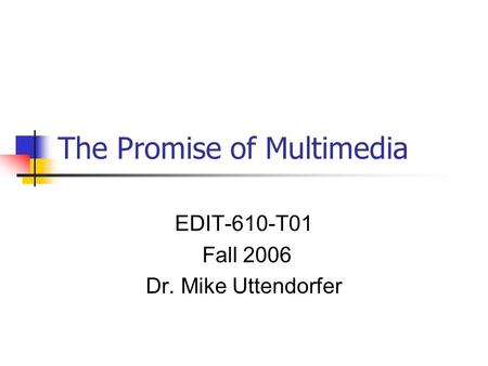 The Promise of Multimedia EDIT-610-T01 Fall 2006 Dr. Mike Uttendorfer.