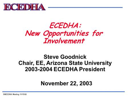 SWEEDHA Meeting 11/15/02 ECEDHA: New Opportunities for Involvement November 22, 2003 Steve Goodnick Chair, EE, Arizona State University 2003-2004 ECEDHA.