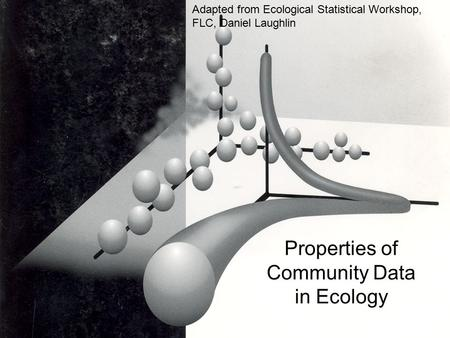 Properties of Community Data in Ecology Adapted from Ecological Statistical Workshop, FLC, Daniel Laughlin.