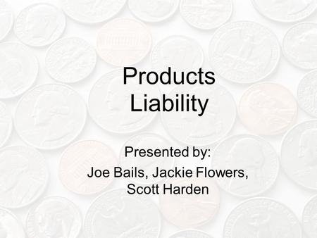Products Liability Presented by: Joe Bails, Jackie Flowers, Scott Harden.