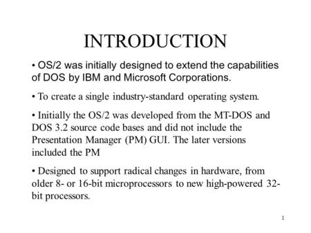 1 INTRODUCTION OS/2 was initially designed to extend the capabilities of DOS by IBM and Microsoft Corporations. To create a single industry-standard operating.