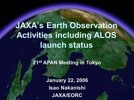 1 JAXA's Earth Observation Activities including ALOS launch status January 22, 2006 Isao Nakanishi JAXA/EORC 21 st APAN Meeting in Tokyo.